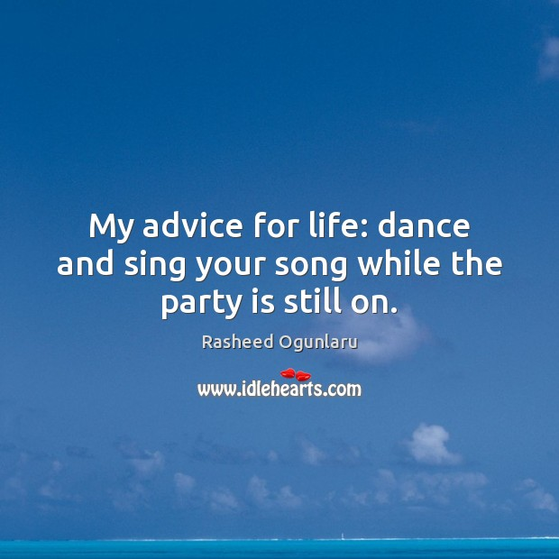 Image, My advice for life: dance and sing your song while the party is still on.