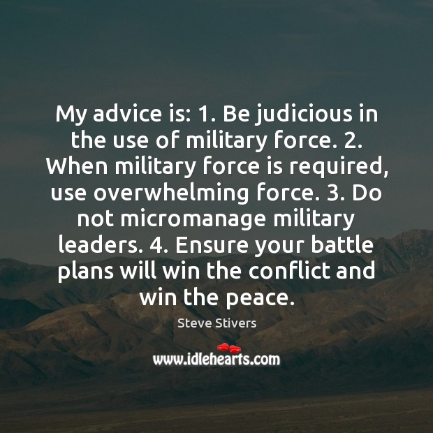 My advice is: 1. Be judicious in the use of military force. 2. When Image