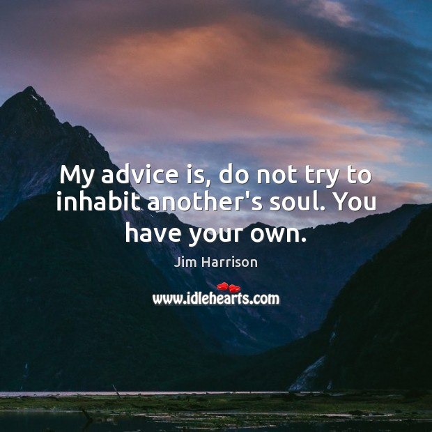 My advice is, do not try to inhabit another's soul. You have your own. Jim Harrison Picture Quote