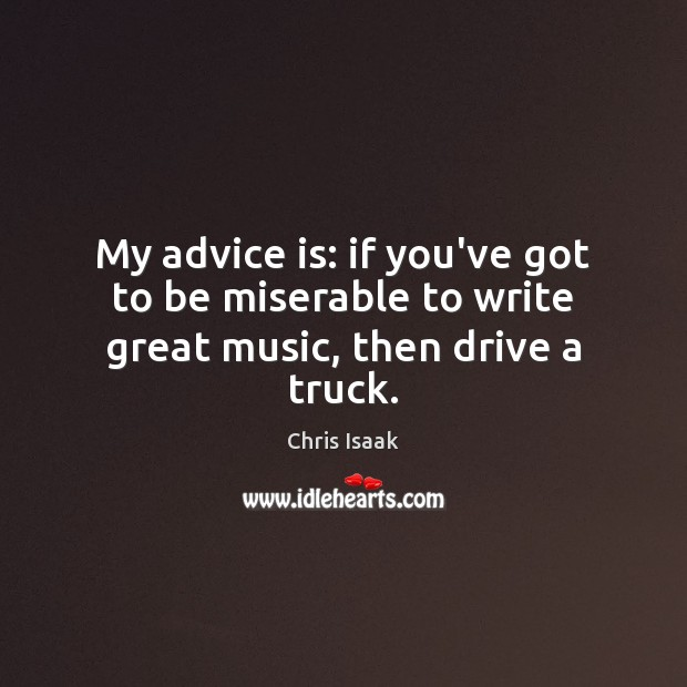 My advice is: if you've got to be miserable to write great music, then drive a truck. Chris Isaak Picture Quote