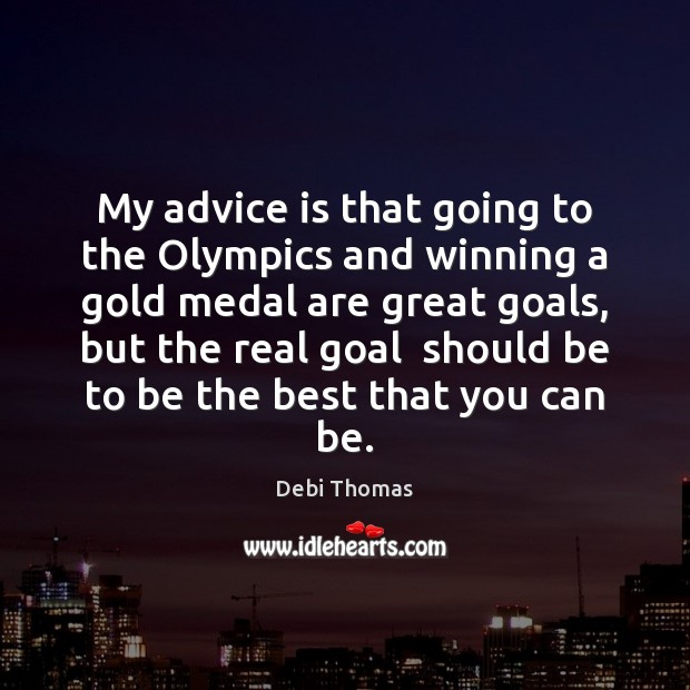 My advice is that going to the Olympics and winning a gold Debi Thomas Picture Quote