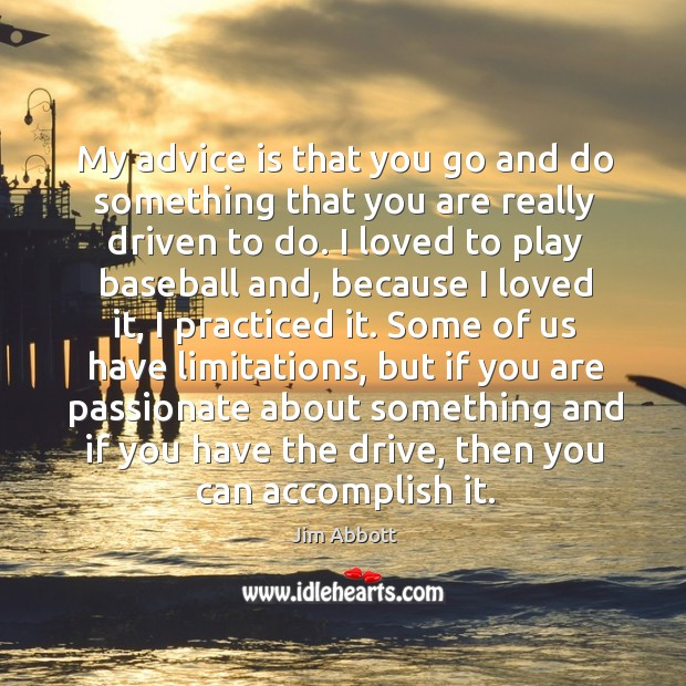 My advice is that you go and do something that you are Jim Abbott Picture Quote