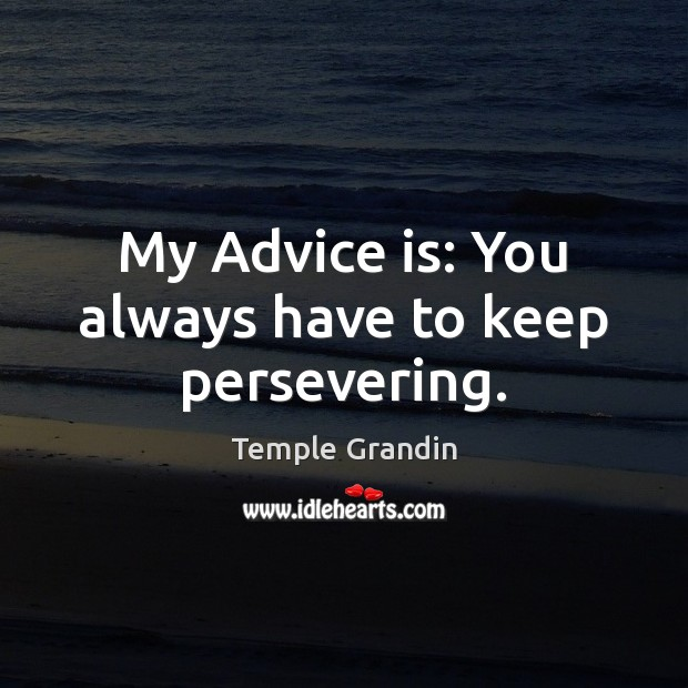 My Advice is: You always have to keep persevering. Temple Grandin Picture Quote