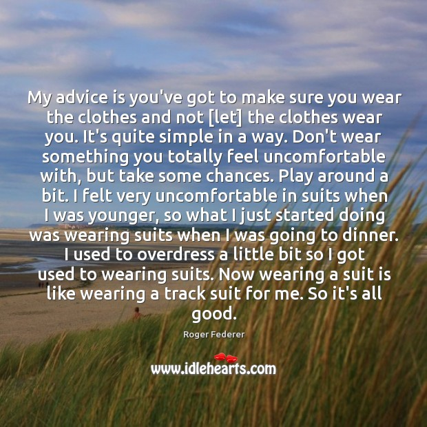 My advice is you've got to make sure you wear the clothes Image