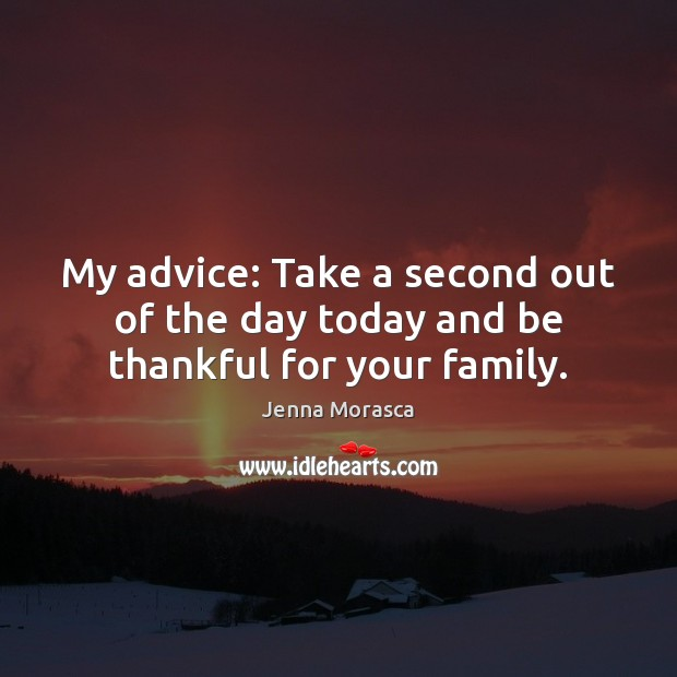 My advice: Take a second out of the day today and be thankful for your family. Image