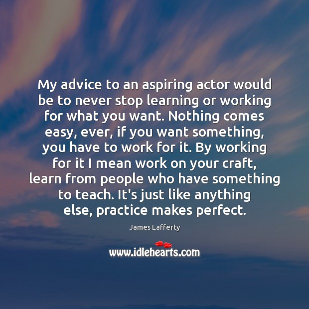 My advice to an aspiring actor would be to never stop learning James Lafferty Picture Quote