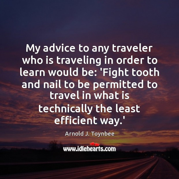 My advice to any traveler who is traveling in order to learn Arnold J. Toynbee Picture Quote