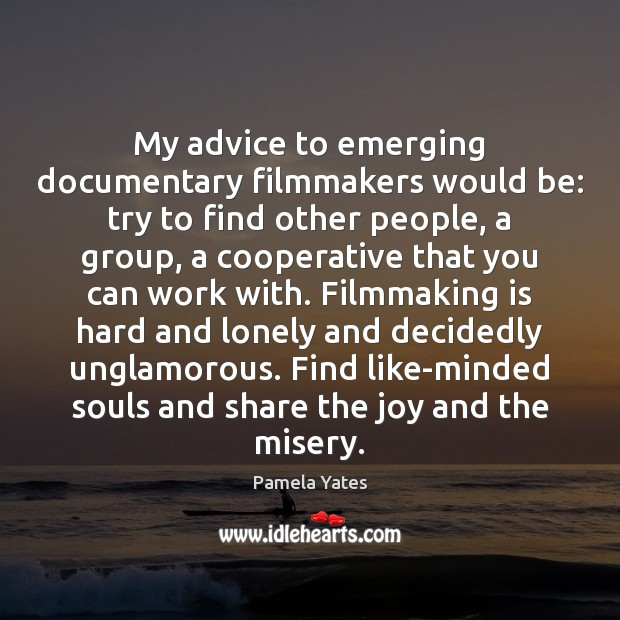 My advice to emerging documentary filmmakers would be: try to find other Image