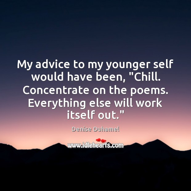 """My advice to my younger self would have been, """"Chill. Concentrate on Denise Duhamel Picture Quote"""