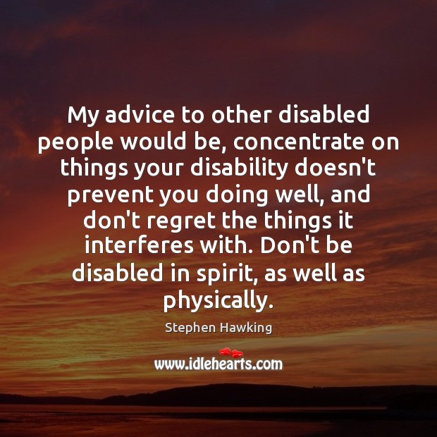 My advice to other disabled people would be, concentrate on things your Stephen Hawking Picture Quote