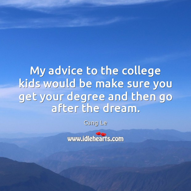My advice to the college kids would be make sure you get Image
