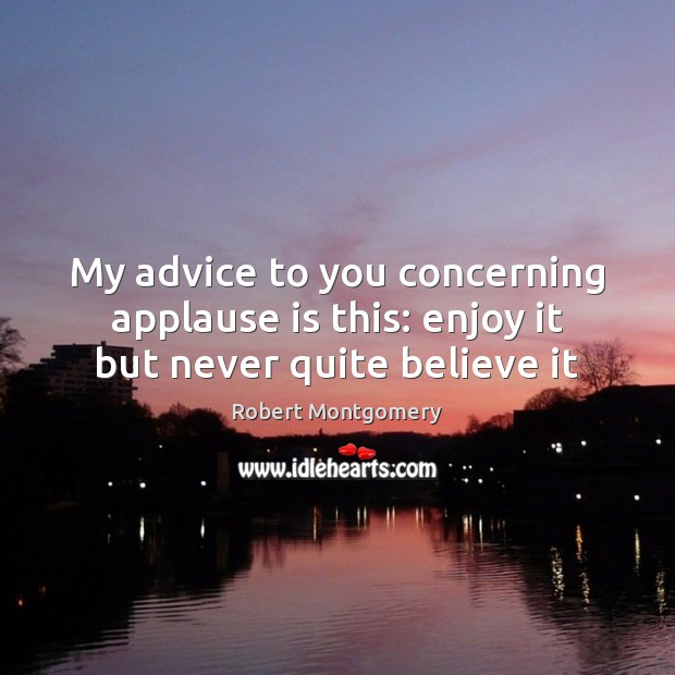 My advice to you concerning applause is this: enjoy it but never quite believe it Image
