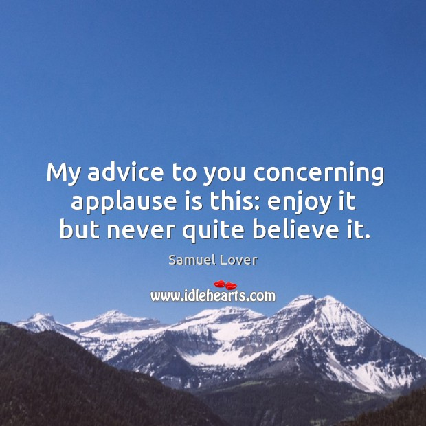My advice to you concerning applause is this: enjoy it but never quite believe it. Samuel Lover Picture Quote