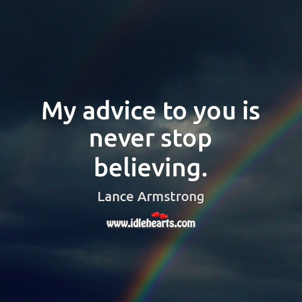 My advice to you is never stop believing. Lance Armstrong Picture Quote