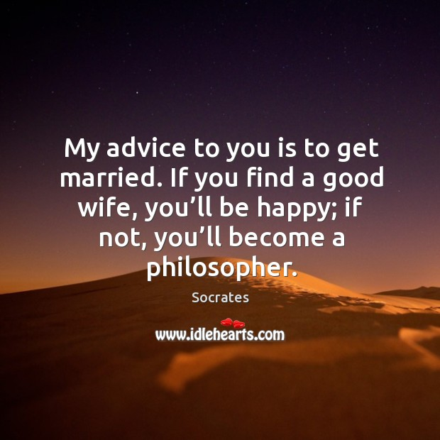 Image, My advice to you is to get married. If you find a good wife, you'll be happy; if not, you'll become a philosopher.