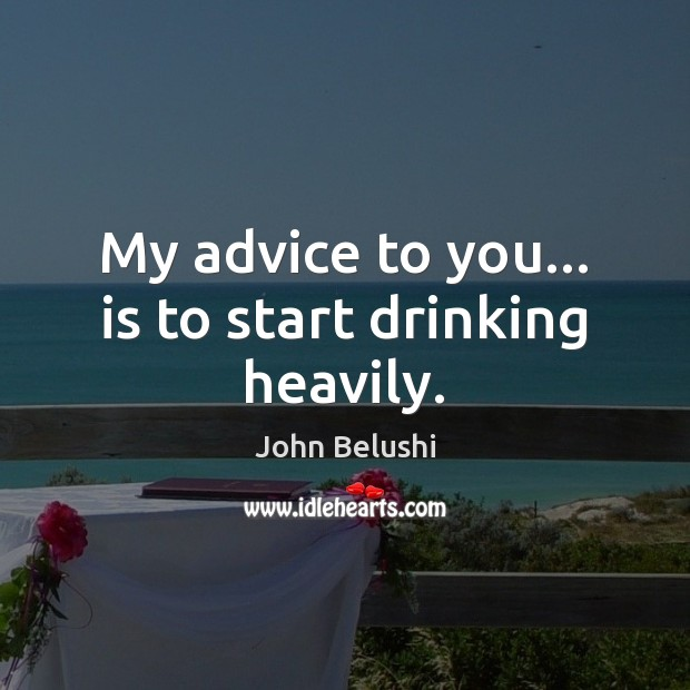 My advice to you… is to start drinking heavily. John Belushi Picture Quote