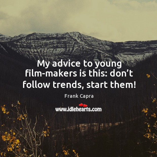 My advice to young film-makers is this: don't follow trends, start them! Image
