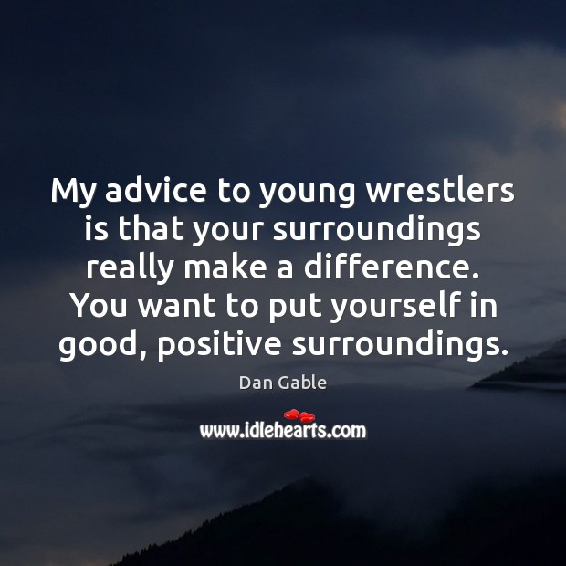 My advice to young wrestlers is that your surroundings really make a Dan Gable Picture Quote