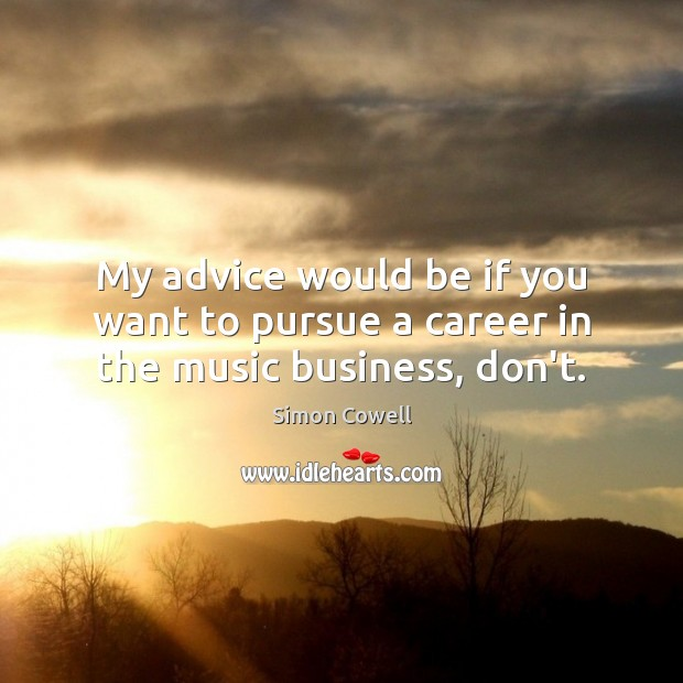 My advice would be if you want to pursue a career in the music business, don't. Simon Cowell Picture Quote