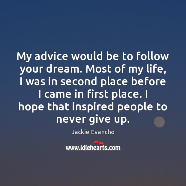 My advice would be to follow your dream. Most of my life, Image