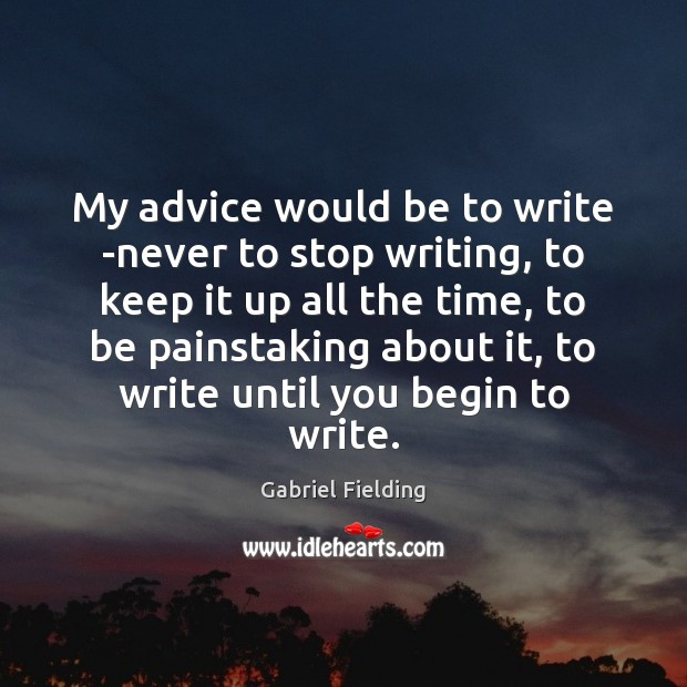 My advice would be to write -never to stop writing, to keep Image