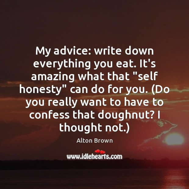 """My advice: write down everything you eat. It's amazing what that """"self Alton Brown Picture Quote"""