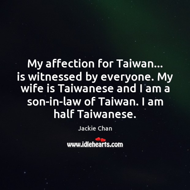 My affection for Taiwan… is witnessed by everyone. My wife is Taiwanese Jackie Chan Picture Quote