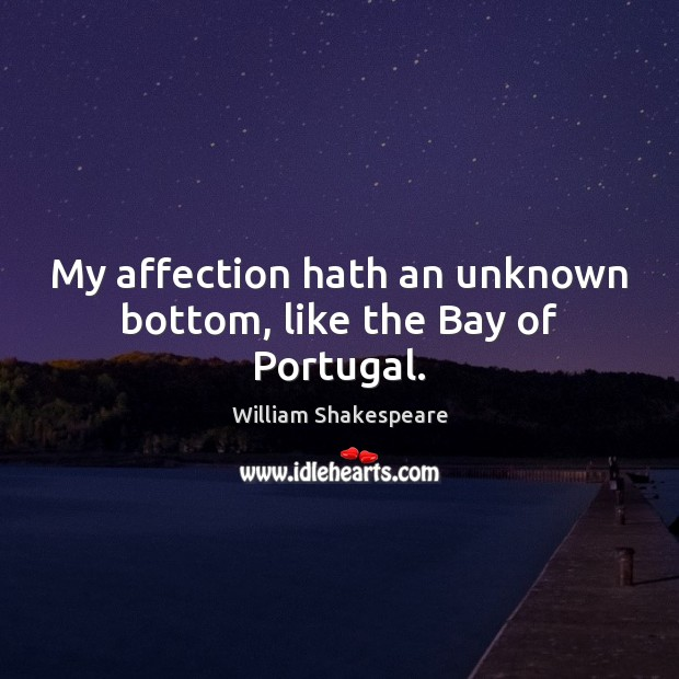 My affection hath an unknown bottom, like the Bay of Portugal. Image