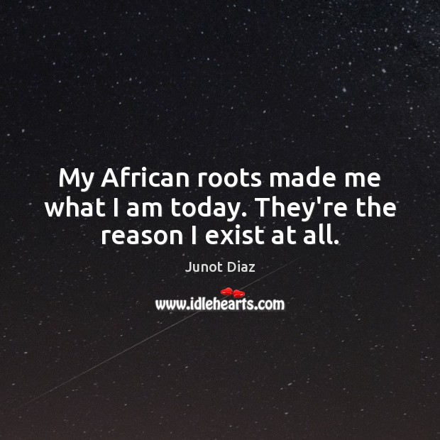 My African roots made me what I am today. They're the reason I exist at all. Junot Diaz Picture Quote
