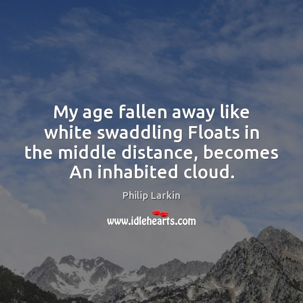 My age fallen away like white swaddling Floats in the middle distance, Philip Larkin Picture Quote