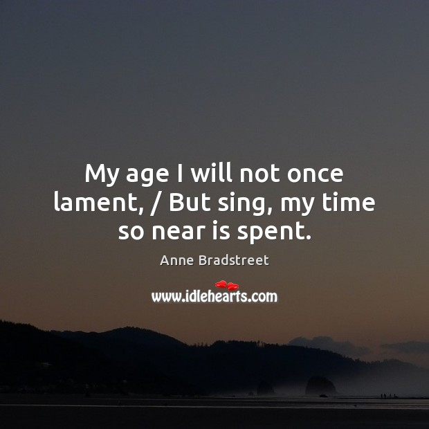 Image, My age I will not once lament, / But sing, my time so near is spent.