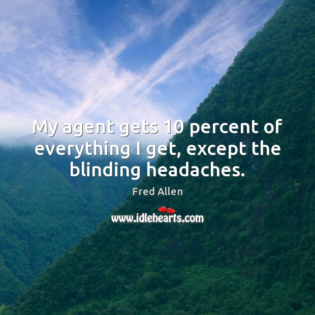 My agent gets 10 percent of everything I get, except the blinding headaches. Fred Allen Picture Quote