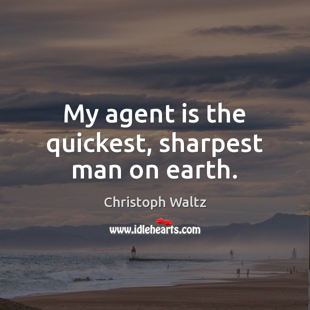 My agent is the quickest, sharpest man on earth. Christoph Waltz Picture Quote