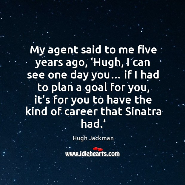 My agent said to me five years ago, 'hugh, I can see one day you… Image
