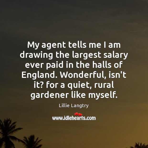My agent tells me I am drawing the largest salary ever paid Lillie Langtry Picture Quote