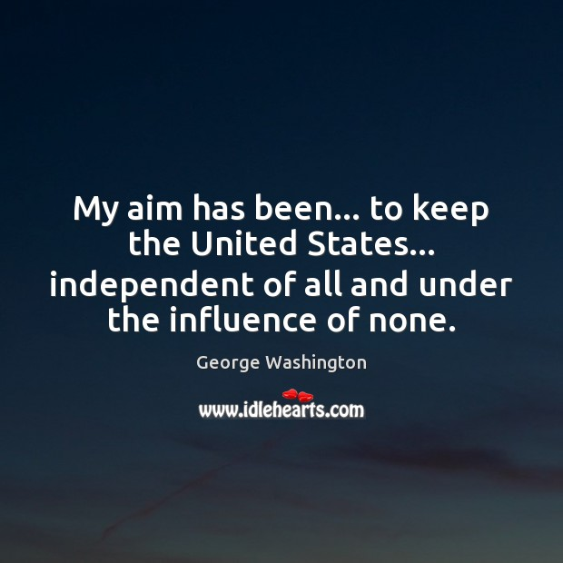 Image, My aim has been… to keep the United States… independent of all
