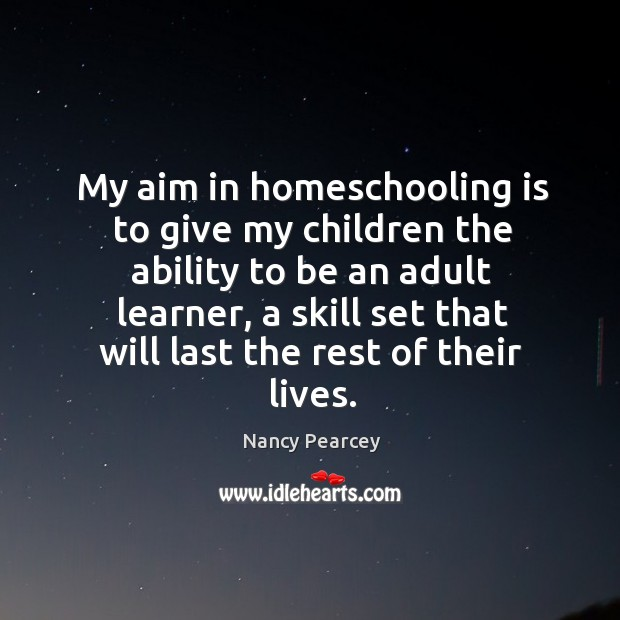 My aim in homeschooling is to give my children the ability to Image