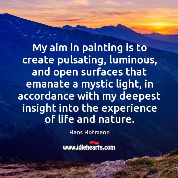My aim in painting is to create pulsating, luminous Hans Hofmann Picture Quote