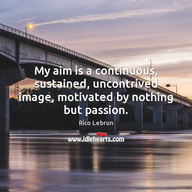 My aim is a continuous, sustained, uncontrived image, motivated by nothing but passion. Image