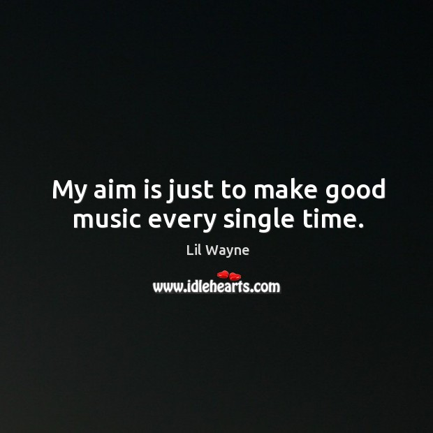 My aim is just to make good music every single time. Image