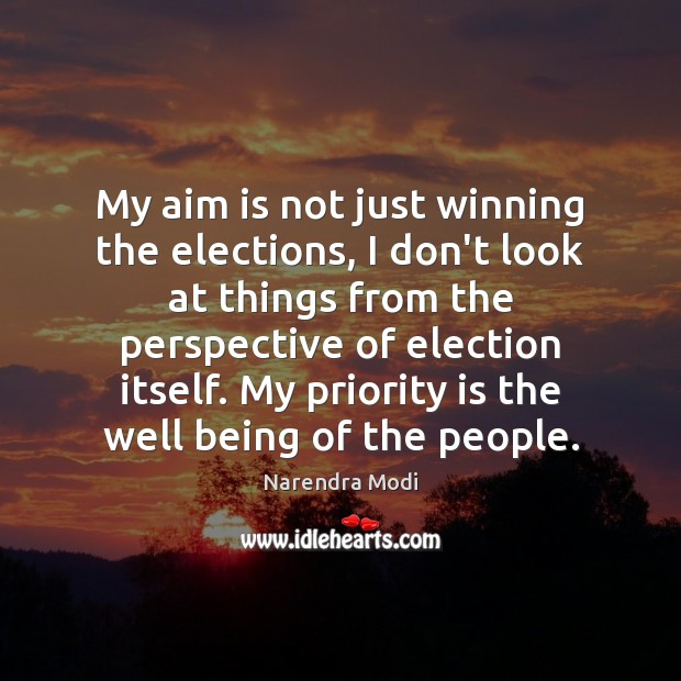 My aim is not just winning the elections, my priority is the well being of the people. Image