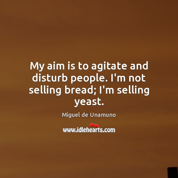 Image, My aim is to agitate and disturb people. I'm not selling bread; I'm selling yeast.