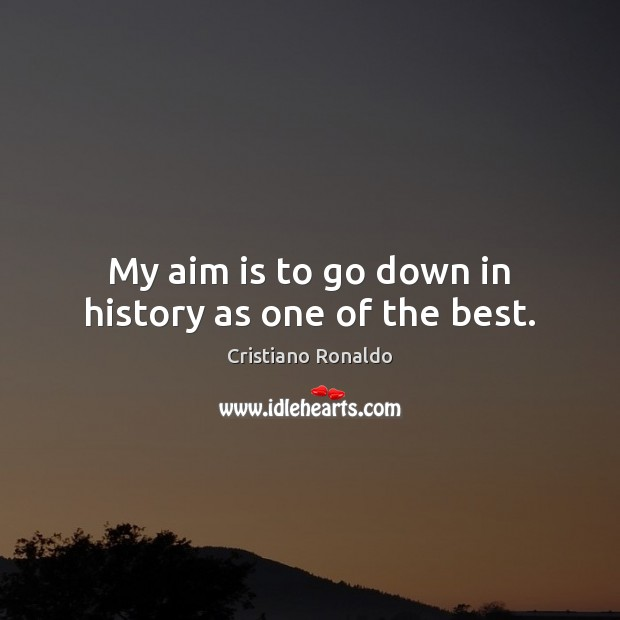 My aim is to go down in history as one of the best. Cristiano Ronaldo Picture Quote