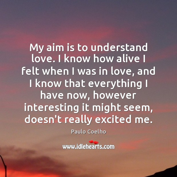 My aim is to understand love. I know how alive I felt Paulo Coelho Picture Quote