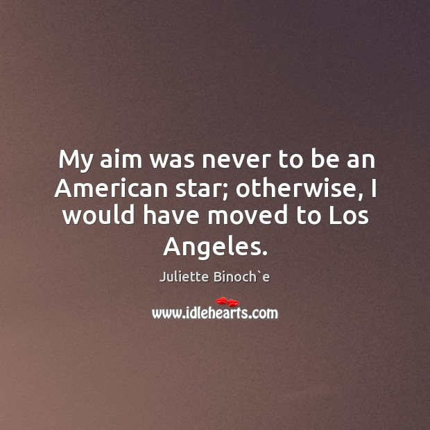 My aim was never to be an American star; otherwise, I would have moved to Los Angeles. Image