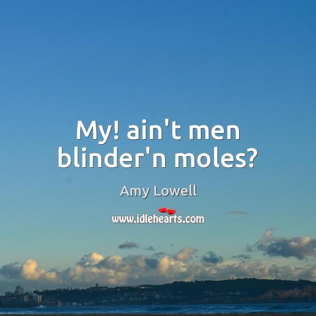 Image, My! ain't men blinder'n moles?