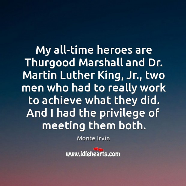 My all-time heroes are Thurgood Marshall and Dr. Martin Luther King, Jr., Monte Irvin Picture Quote