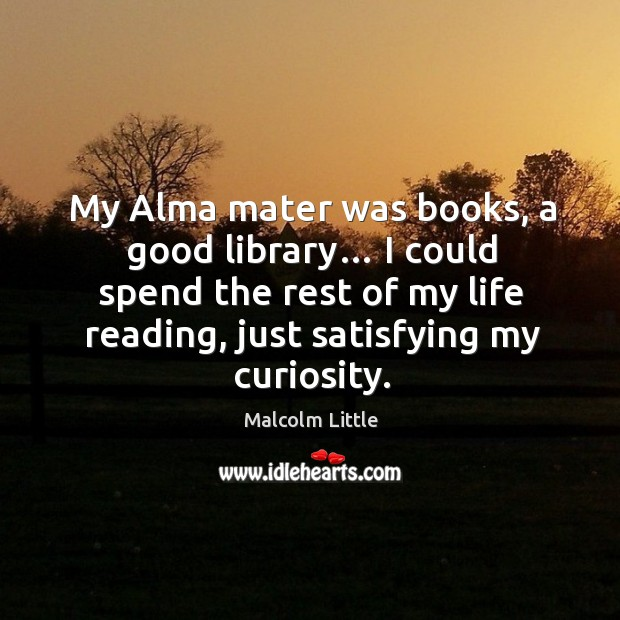 Image, My alma mater was books, a good library… I could spend the rest of my life reading, just satisfying my curiosity.