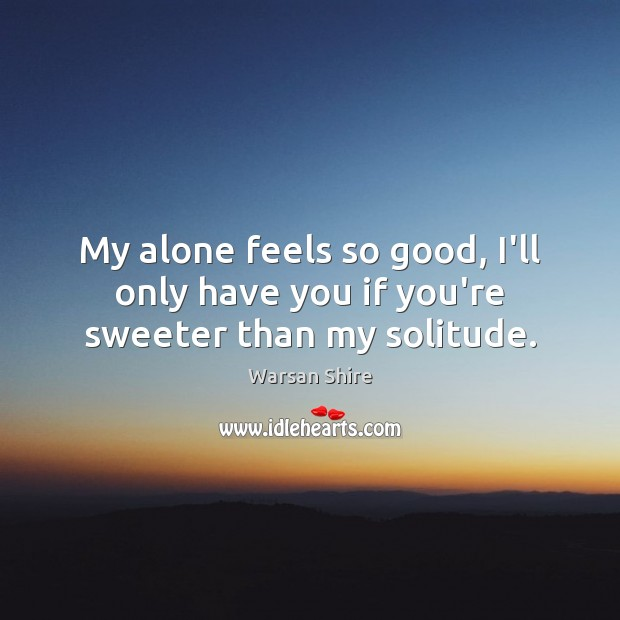 My alone feels so good, I'll only have you if you're sweeter than my solitude. Image
