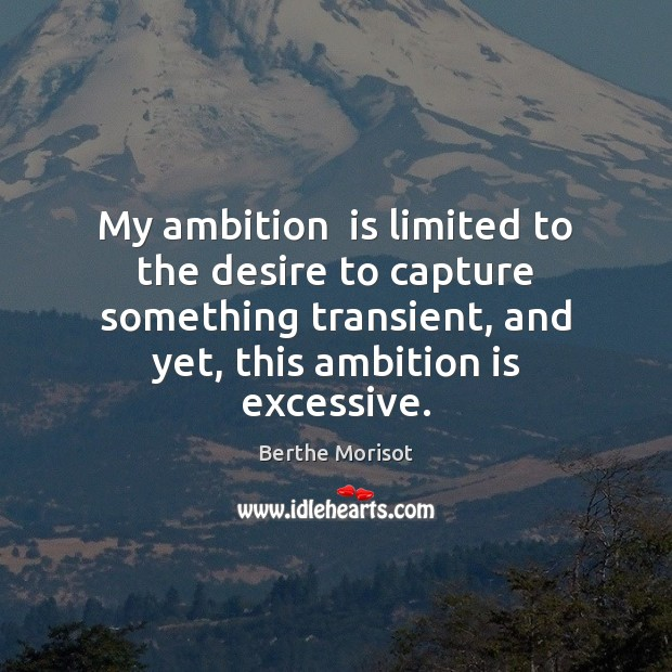 Image, My ambition  is limited to the desire to capture something transient, and
